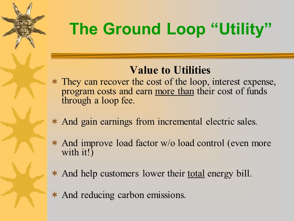 The Ground Loop Utility Value to Utility Customers  Piece of mind –Less volatile heating & cooling costs –Utility grade customer service  Annual energy savings of $250 to $2,000 + –Reduced or no up-front investment (using supplemental financing) –Immediate positive cash flow  They are doing their part for the environment