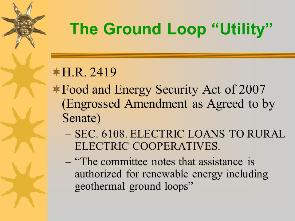 The Ground Loop Utility  The USDA/RUS can now provide 35 year loan funds for GHP loops (new in the Farm Bill) –The GHP loops become utility plant –Instant first cost savings for co-op members Drives positive cash flow cash flow New margin opportunity Long term utility relationship and member satisfaction –Levels the electric utility playing field with natural gas  Establishes a model for Investor Owned, Municipal, and other utilities
