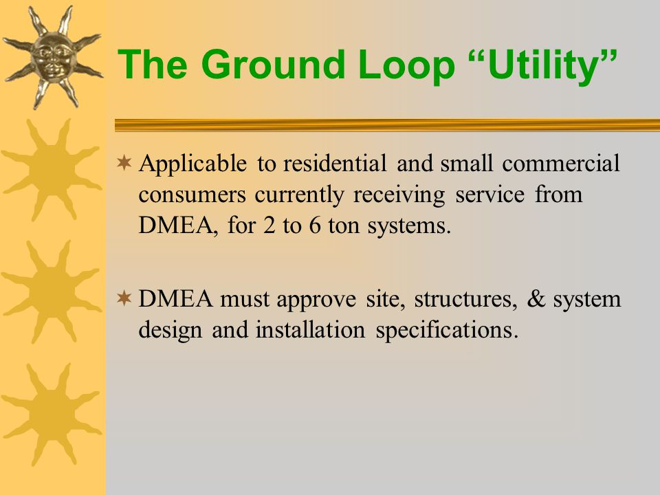 The Ground Loop Utility  Customer owns GeoExchange equipment, furnace & ductwork  DMEA owns the ground loop  Customer pays a monthly tariff to use the ground loop  Customer can cancel loop service or purchase the loop from DMEA at any time  DMEA can disconnect loop for non-payment