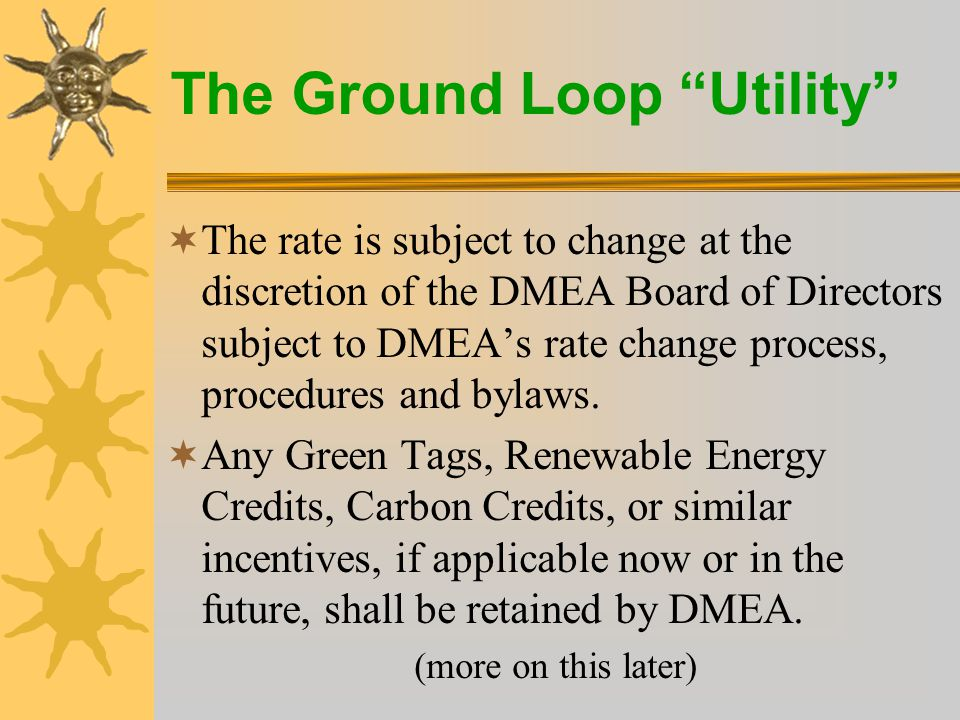 The Ground Loop Utility  Loop fees –2 ton to 6 ton loops only –Horizontal loops $14.26 to $42.78 per month –Drilled loops $29.56 to $88.68 per month DMEA will pay the entire cost (up to a loop allowance ) If necessary, DMEA will require a one-time payment, totaling any amount over the allowance for the loop.
