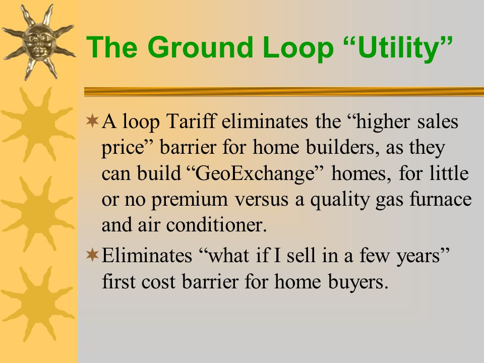 The Ground Loop Utility New Construction - Natural Gas Average Installed Cost, including ductwork $22,000 (4-ton Horizontal) Example: 2,000 sq ft home, forced air, $0.81/ccf natural gas Equipment/Installation Premium$00.00/month 4 Ton Horizontal Loop Tariff$28.52/month Total equipment costs $28.52/month Monthly savings over natural gas$32.00/month Total savings over natural gas $3.48/month