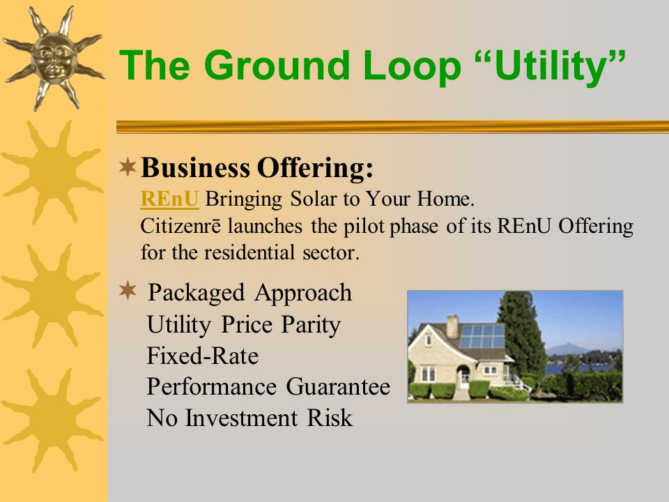 The Ground Loop Utility  The renewable energy utility –Builders –Loop installers –New opportunity companies –Anyone in this room?