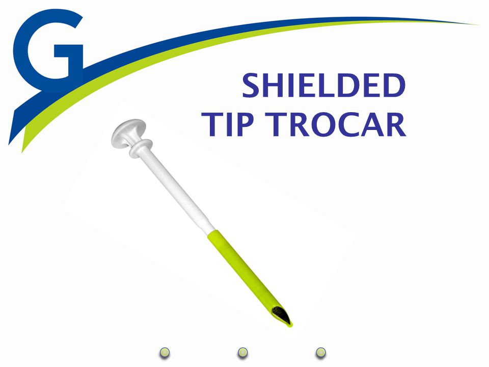Shielded Tip Trocar  Wedge Tip Design  Minimizes defect size  Maintains low insertion force  Point is sharp – Sides are dull  Spring Loaded Shield  No locking mechanism in case of need to re- enter the cavity  Color Coded for Size Differentiation  Orange – 5mm  Green – 10mm  Purple – 12mm