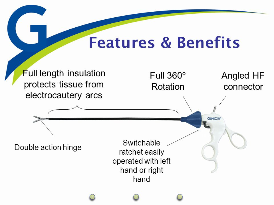 Advantages  Sterile (2 year shelf life)  Reliable Quality with every new disposable instrument  HF Connection for cauterization and dissection  Full length insulation  Double Action Jaws increases the range of jaw motion for easier access and precision techniques  Comfortable and Easy to Use  360˚ Rotation  Single finger operation