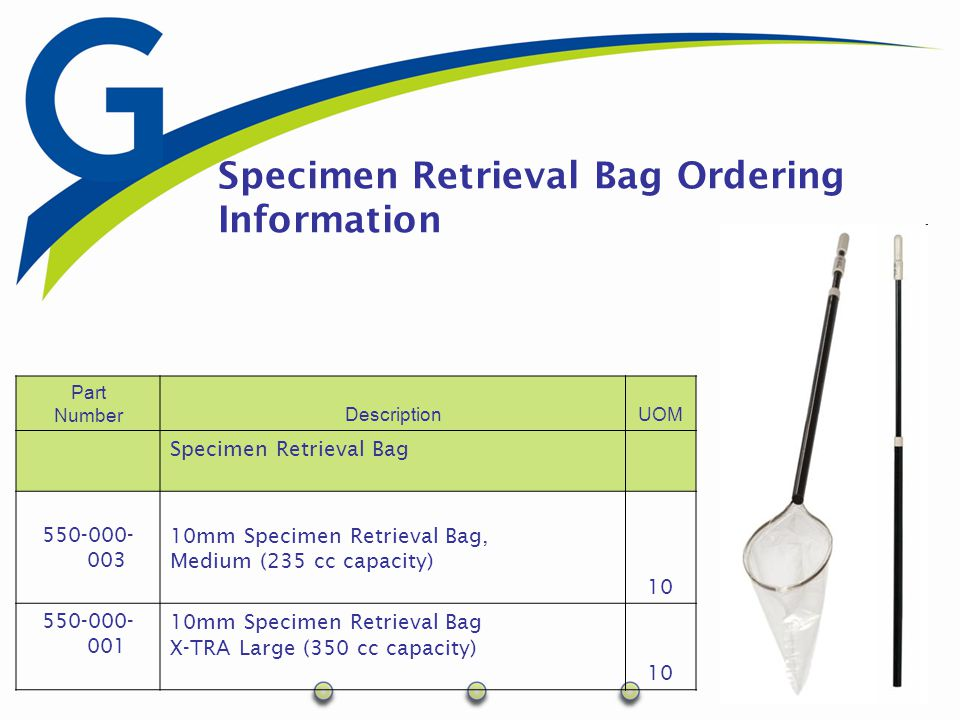 Specimen Retrieval Bag - Features Facilitates Specimen removal from the abdominal cavity Minimize contamination of the abdominal cavity Large bag - 235+ CC capacity X-Large bag - 350+ CC capacity Automatically opens bag upon deployment 120mm opening For use with10mm or larger cannula Easy to read indicator for bag orientation Latex free Packaged sterile (ETO), 10 per box
