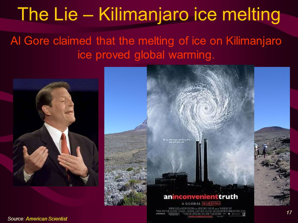 18 The Truth– Kilimanjaro today Scientific analysis has shown that most of the glacial retreat at Kilimanjaro occurred prior to 1953, before late 20 th century warming.