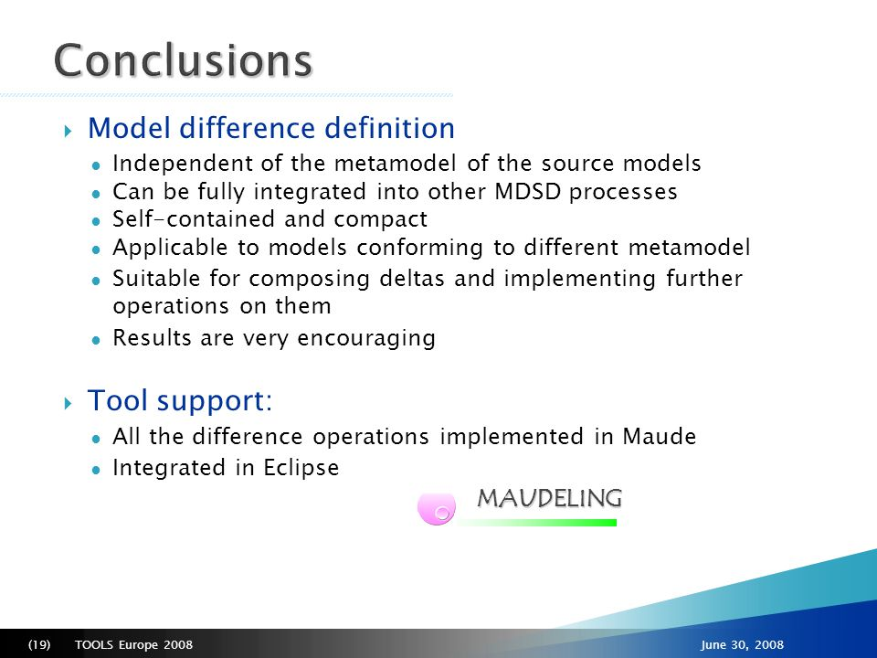 TOOLS Europe 2008(20)June 30, 2008  Make Maude completely transparent to the user  Conflict detection and resolution of concurrent modifications  Improving the matching algorithm ● More complex heuristics ● More customizable parameters  Make model operations available via Web services