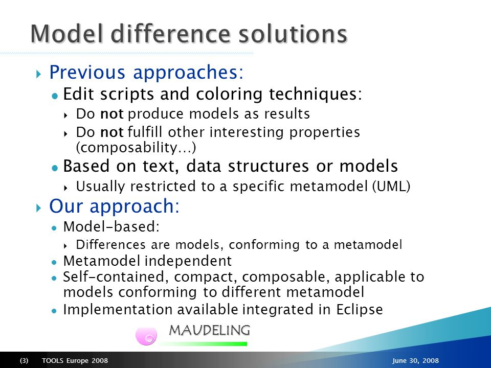 TOOLS Europe 2008(4)June 30, 2008 1) Matching ● Finding different objects from the two models that represent the same element ● The result is a model: 2) Differencing ● Makes use of matching models to detect modified elements ● The result is a model: Benefits: Self-contained Compact Independent of the metamodel of the source models