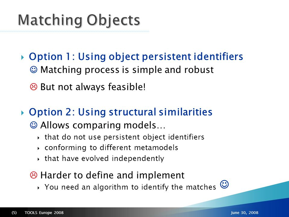 TOOLS Europe 2008(6)June 30, 2008  Compares objects independently of their depth in the containment tree ● Implies more comparisons ●...but brings very interesting advantages:  Moved elements through different levels can be detected;  Example of refactorization-> adding packages  Failing to identify a match does not condition other potential matches below in the tree hierarchy  Implemented in MaudeMAUDELING