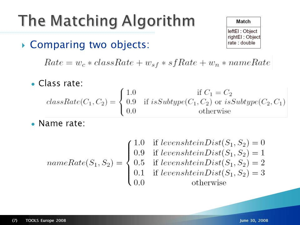 TOOLS Europe 2008(8)June 30, 2008  Structural rate depends on the type of the feature ● Boolean attributes and enumerations match (with rate = 1.0) if they have the same value (otherwise rate = 0.0) ● String attribute values distances are calculated using the Levenshtein distance ● Numerical attribute values match rate is computed with a relative distance function (1-|n-m|/|n+m|) limited to [0..1] ● References are matched recursively, i.e., objects referenced are compared using the same match operation but without taking into account their own references (to avoid cycles)  If the upper cardinality is greater than 1 (i.e., if its value is a collection), the average rate is calculated  If a structural feature is defined only in one of the objects, a penalty is applied to the final sfRate