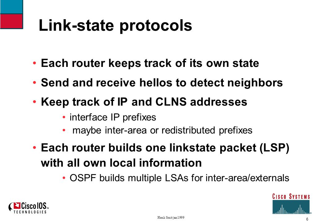 7 Henk Smit jan1999 Link-state protocols All routers exchange copies of all LSPs via a reliable flooding mechanism Each router stores all LSPs in a database separate from the routing table all routers should have exactly the same LSPDB New LSPs sent only when there's a change and additionally periodic refreshes new LSP will overwrite the old LSP – no partial updates