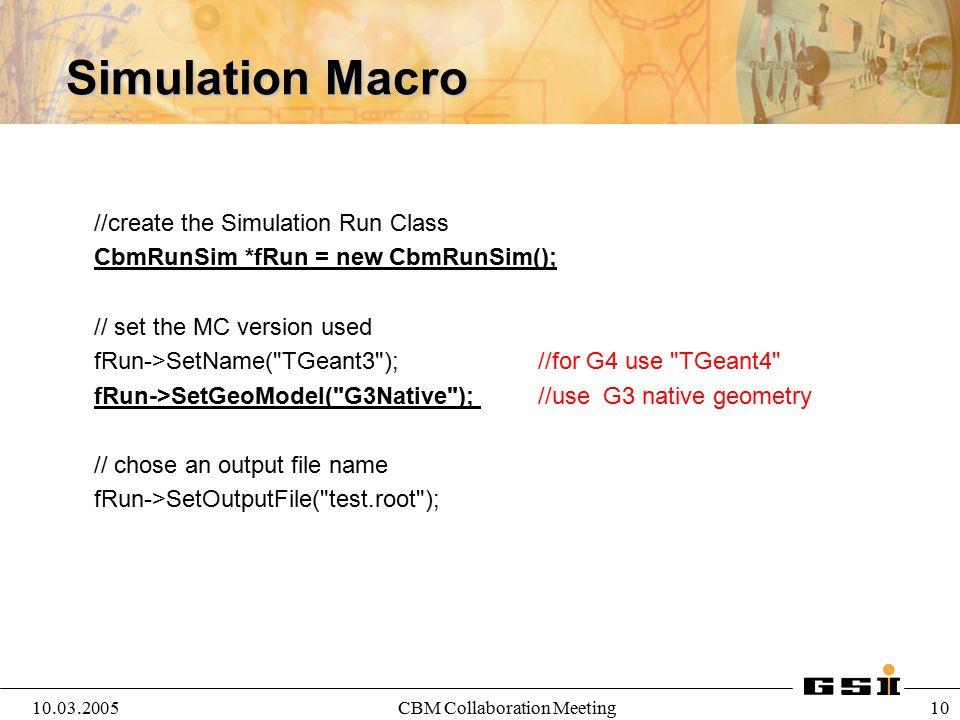 10.03.2005CBM Collaboration Meeting 11 Simulation Macro- Create Modules CbmModule *Cave= new CbmCave( WORLD ); Cave->SetGeometryFileName( PASSIVE/CAVE , v03a ); fRun->AddModule(Cave); CbmModule *Target= new CbmTarget( Target ); Target->SetGeometryFileName( PASSIVE/TARGET , v03a ); fRun->AddModule(Target); CbmModule *Pipe= new CbmPIPE( PIPE ); Pipe->SetGeometryFileName( PASSIVE/PIPE , v03a ); fRun->AddModule(Pipe); CbmModule *Magnet= new CbmMagnet( MAGNET ); Magnet->SetGeometryFileName( PASSIVE/MAGNET , v03a ); fRun->AddModule(Magnet);