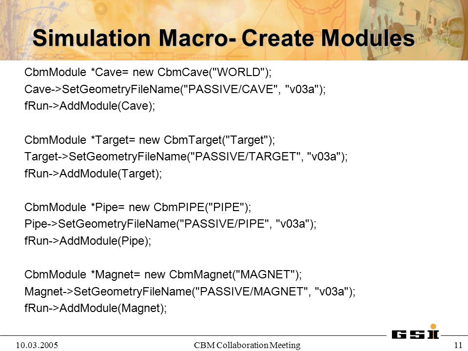 10.03.2005CBM Collaboration Meeting 12 Simulation Macro- Create Detectors CbmDetector *STS= new CbmSts( STS , kTRUE); STS->SetGeometryFileName( STS/STS , v03c ); fRun->AddModule(STS); CbmDetector *TOF= new CbmTof( TOF , kTRUE ); TOF->SetGeometryFileName( TOF/TOF , v03_v10 ); fRun->AddModule(TOF); CbmDetector *TRD= new CbmTRD( TRD ,kFALSE ); TRD->SetGeometryFileName( TRD/TRD , v04b_9 ); fRun->AddModule(TRD);