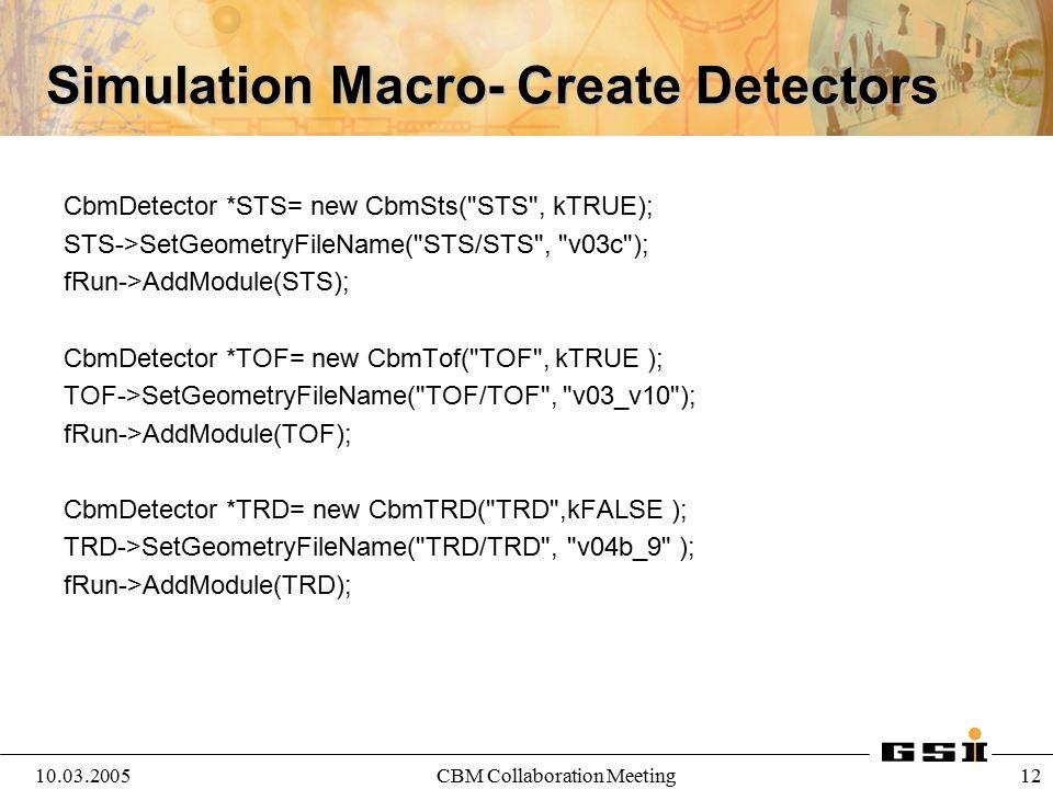 10.03.2005CBM Collaboration Meeting 13 Simulation Macro-Event Generators CbmPrimaryGenerator *priGen= new CbmPrimaryGenerator(); fRun->SetGenerator(priGen); CbmUrqmdGenerator *fGen1= new CbmUrqmdGenerator( 00-03fm.100ev.f14 ); CbmPlutoGenerator *fGen2= new CbmPlutoGenerator( jpsi.root ); CbmParticleGenerator *fGen3= new CbmParticleGenerator(); fRun->AddGenerator(fGen1); fRun->AddGenerator(fGen2); fRun->AddGenerator(fGen3);