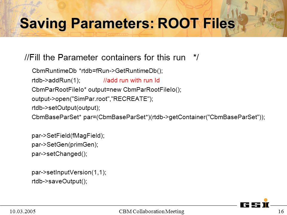 10.03.2005CBM Collaboration Meeting 17 Saving Parameters: Oracle gSystem->Load ( libOra ); CbmRuntimeDb* rtdb=fRun->GetRuntimeDb(); CbmParOraIo* ora=new CbmParOraIo; ora->open( cbm_sts_oper ); rtdb->setOutput(ora); CbmParTest* par=(CbmParTest*)(rtdb->getContainer( CbmParTest )); par->setAuthor( M.
