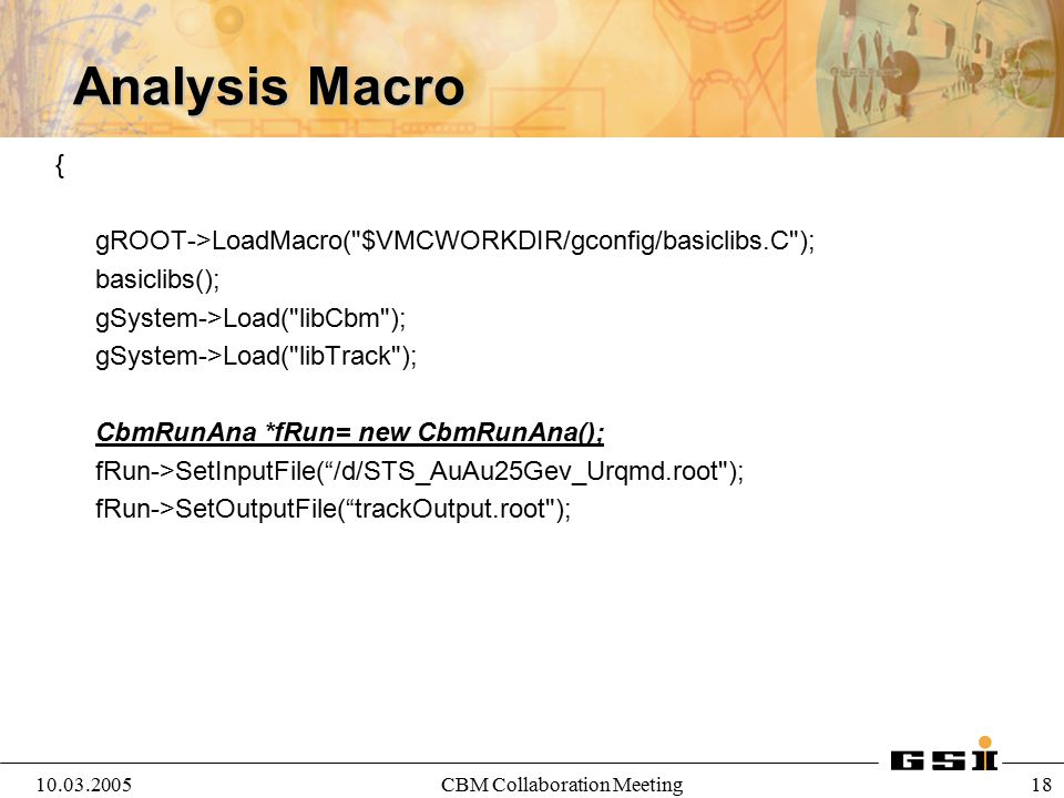10.03.2005CBM Collaboration Meeting 19 Analysis Macro: Reading Parameters CbmTrack *tr= new CbmTrack( Tracking Algorithm ); fRun->AddTask(tr); CbmRuntimeDb* rtdb=fRun->GetRuntimeDb(); CbmParRootFileIo* input=new CbmParRootFileIo(); input->open( test.root ); rtdb->setFirstInput(input); CbmBaseParSet* par = (CbmBaseParSet*)(rtdb->getContainer ( CbmBaseParSet ) ); rtdb->initContainers(1); // runId = 1 par->print(); fRun->Init(); fRun->Run();