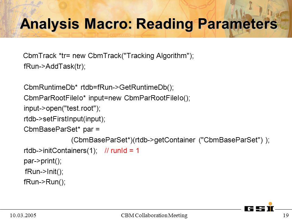 10.03.2005CBM Collaboration Meeting 20 Reading Parameters: Oracle gSystem->Load ( libOra ); CbmRunAna * fRun = new CbmRunAna(); CbmRuntimeDb* rtdb=fRun->GetRuntimeDb(); CbmParOraIo* ora=new CbmParOraIo(); ora->open(); rtdb->setFirstInput(ora); CbmGenericParOraIo* genio= (CbmGenericParOraIo*)(ora->getDetParIo( CbmGenericParIo )); CbmParTest* par=(CbmParTest*)(rtdb->getContainer( CbmParTest )); genio->readFromLoadingTable(par,1); // runId =1 par->print(); par->printParams();
