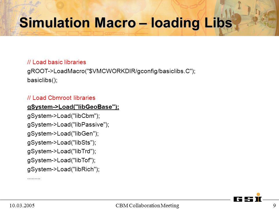 10.03.2005CBM Collaboration Meeting 10 Simulation Macro //create the Simulation Run Class CbmRunSim *fRun = new CbmRunSim(); // set the MC version used fRun->SetName( TGeant3 ); //for G4 use TGeant4 fRun->SetGeoModel( G3Native ); //use G3 native geometry // chose an output file name fRun->SetOutputFile( test.root );