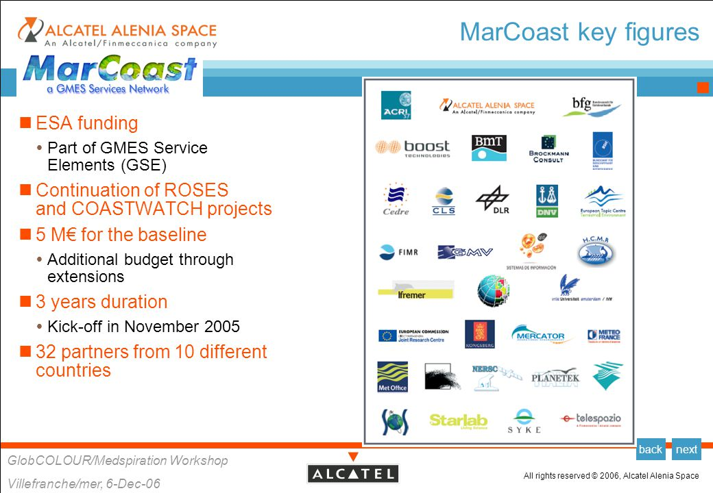 All rights reserved © 2006, Alcatel Alenia Space GlobCOLOUR/Medspiration Workshop Villefranche/mer, 6-Dec-06 backnext MarCoast objectives MarCoast key objectives  Set up a service network  Deliver a consistent portfolio of marine and coastal services at European scale  Improve validation, qualification, and acceptance of service capabilities  Reach sustainability in the mid-term (ideally before the end of the project) How .