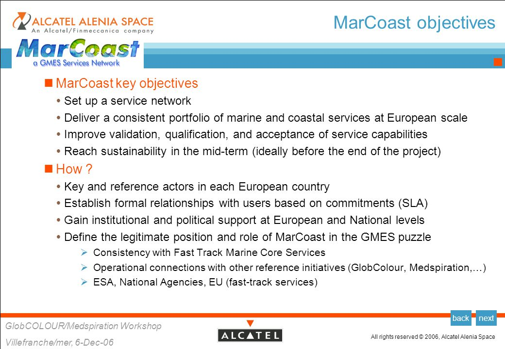All rights reserved © 2006, Alcatel Alenia Space GlobCOLOUR/Medspiration Workshop Villefranche/mer, 6-Dec-06 backnext MarCoast services portfolio MarCoast proposes a set of 6 services  Oil spill surveillance and customised information  Oil spill drift forecast  Water quality monitoring and alert  Algae blooms monitoring and evolution forecasting  Water quality assessment service  Met-Ocean data