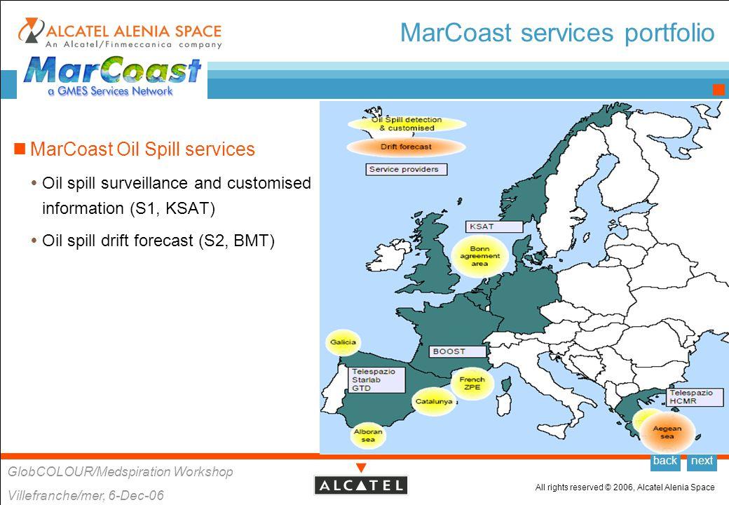 All rights reserved © 2006, Alcatel Alenia Space GlobCOLOUR/Medspiration Workshop Villefranche/mer, 6-Dec-06 backnext MarCoast Oil Spill Services Oil spill surveillance and customised information (S1, KSAT)  Service providers  KSAT, BOOST Technologies, Telespazio, Starlab, HCMR  Users  MCA, UK EEZ  BfG, German EEZ  NSD, Netherlands EEZ  MUMM, Belgian EEZ  CEDRE, French ZPE  HMMM, the Aegean Sea  Port of Gijon, Galicia  Port of Barcelona, Barcelona coast Oil spill drift forecast (S2, BMT)  Service providers  BMT/HCMR  Users  HMMM, the Aegean Sea