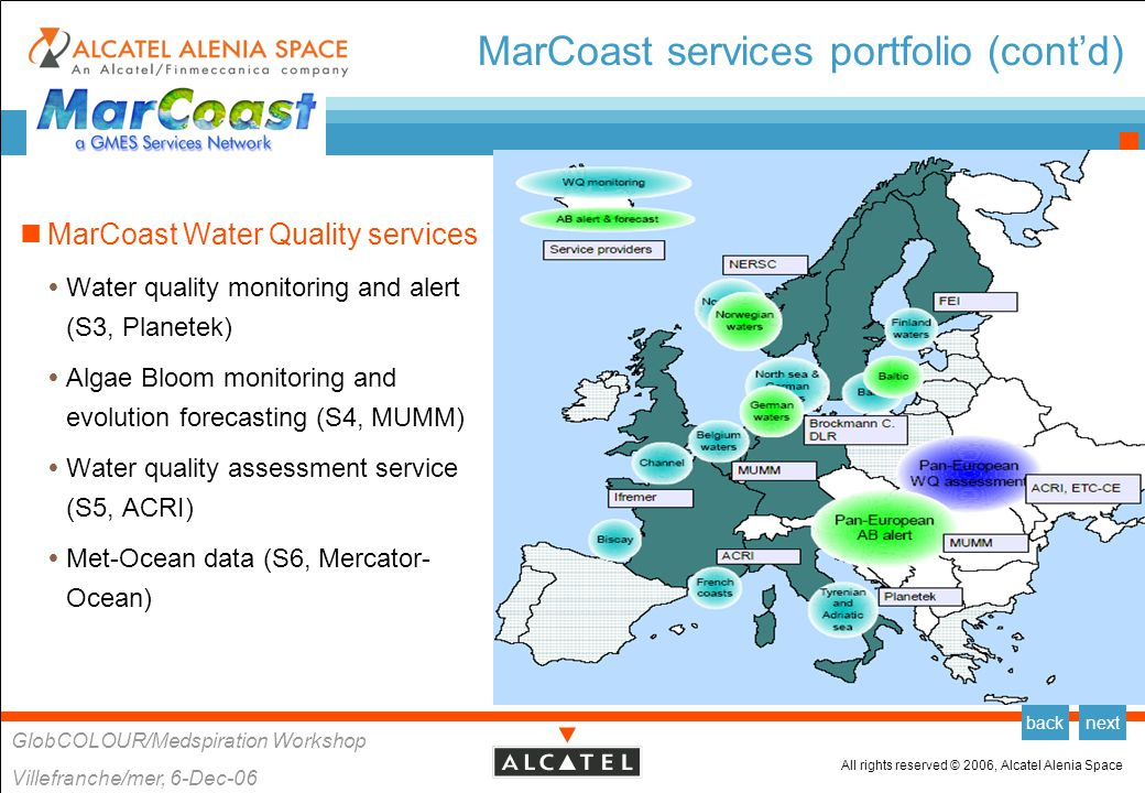All rights reserved © 2006, Alcatel Alenia Space GlobCOLOUR/Medspiration Workshop Villefranche/mer, 6-Dec-06 backnext MarCoast Water Quality Services Water Quality Monitoring (S3, Planetek)  Service providers  Planetek, MUMM, Brockmann Consult, DLR, IFREMER, ACRI-ST, NERSC, SYKE  Users  Service Public Général de Santé Publique, Belgian EEZ  Uusimaa (Baltic Sea Protection Research), Gulf of Finland  BSH, North and Baltic Seas  IOW, Baltic Sea  LUNG, Baltic Sea  IFREMER, French Mediterranean Algae Bloom (S4, MUMM)  Service providers  MUMM, Brockmann Consult, DLR, NERSC  Users  BSH, North and Baltic Seas  LANU, North and Baltic Seas  IOW, Baltic Sea  LUNG, Baltic Sea Water Quality Assessment (S5, ACRI)  Service provider  ACRI-ST  Users  EEA, European waters  UKMO, North Sea, Irish Sea, Channel