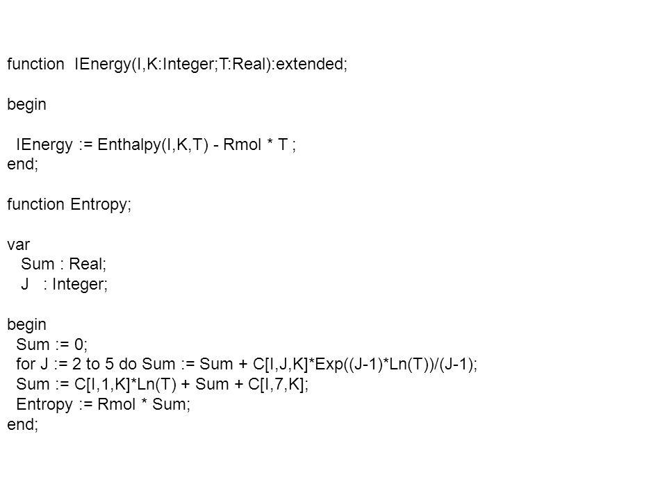 Procedure Properties; var I : Integer; S1,S2,R,cpp : Real; Begin cpm := 0; S1 := 0; S2 := 0; if GasType= R then begin {Index 1:A 2:CO 3:H2O 4:CO2 5:02 6:N2 7:N 8:H 9:H2 10:O 11:NO 12:0H 13:Methane 14:Propane 15:Hexane 16:Iso-Octane 17:Methanol 18:Ethanol 19:Gasoline 20:Gasoline 21:Diesel}