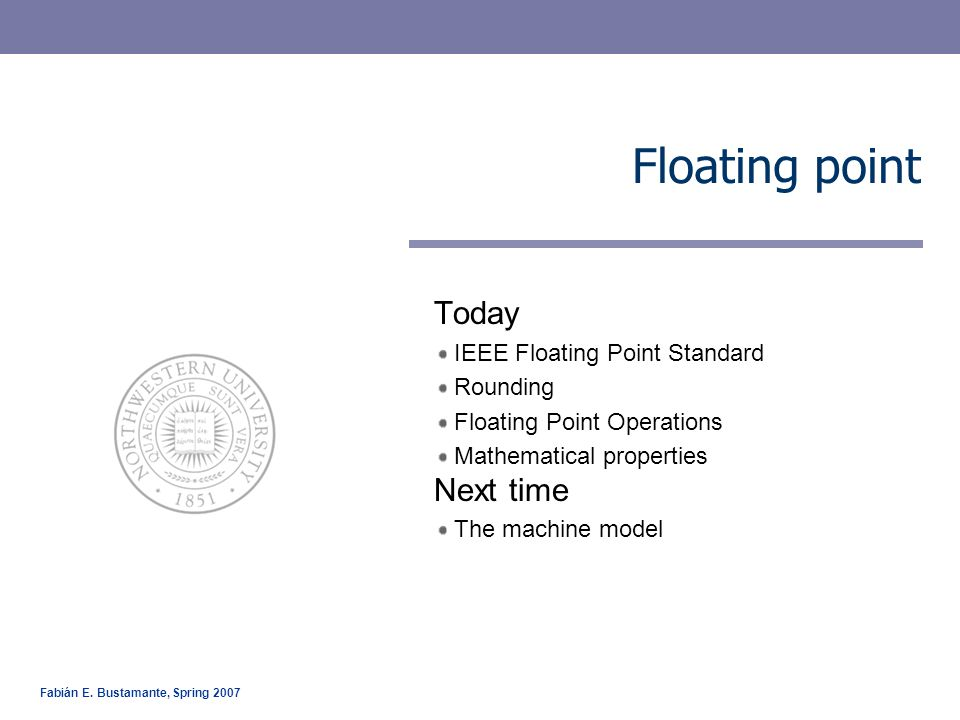 EECS 213 Introduction to Computer Systems Northwestern University 2 IEEE Floating point Floating point representations –Encodes rational numbers of the form V=x*(2 y ) –Useful for very large numbers or numbers close to zero IEEE Standard 754 (IEEE floating point) –Established in 1985 as uniform standard for floating point arithmetic (started as an Intel's sponsored effort) Before that, many idiosyncratic formats –Supported by all major CPUs Driven by numerical concerns –Nice standards for rounding, overflow, underflow –Hard to make go fast Numerical analysts predominated over hardware types in defining standard