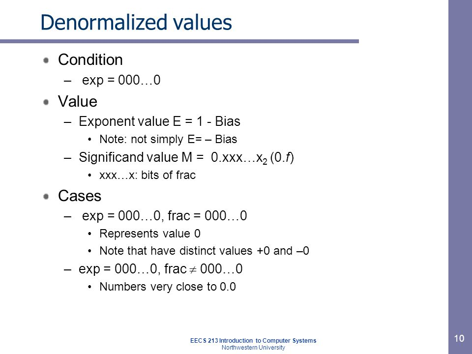 EECS 213 Introduction to Computer Systems Northwestern University 11 Special values Condition – exp = 111…1 Cases – exp = 111…1, frac = 000…0 Represents value  ∞ (infinity) Operation that overflows Both positive and negative E.g., 1.0/0.0 = -1.0/-0.0 = + ∞, 1.0/-0.0 = - ∞ –exp = 111…1, frac  000…0 Not-a-Number (NaN) Represents case when no numeric value can be determined E.g., sqrt(-1), ( ∞-∞)