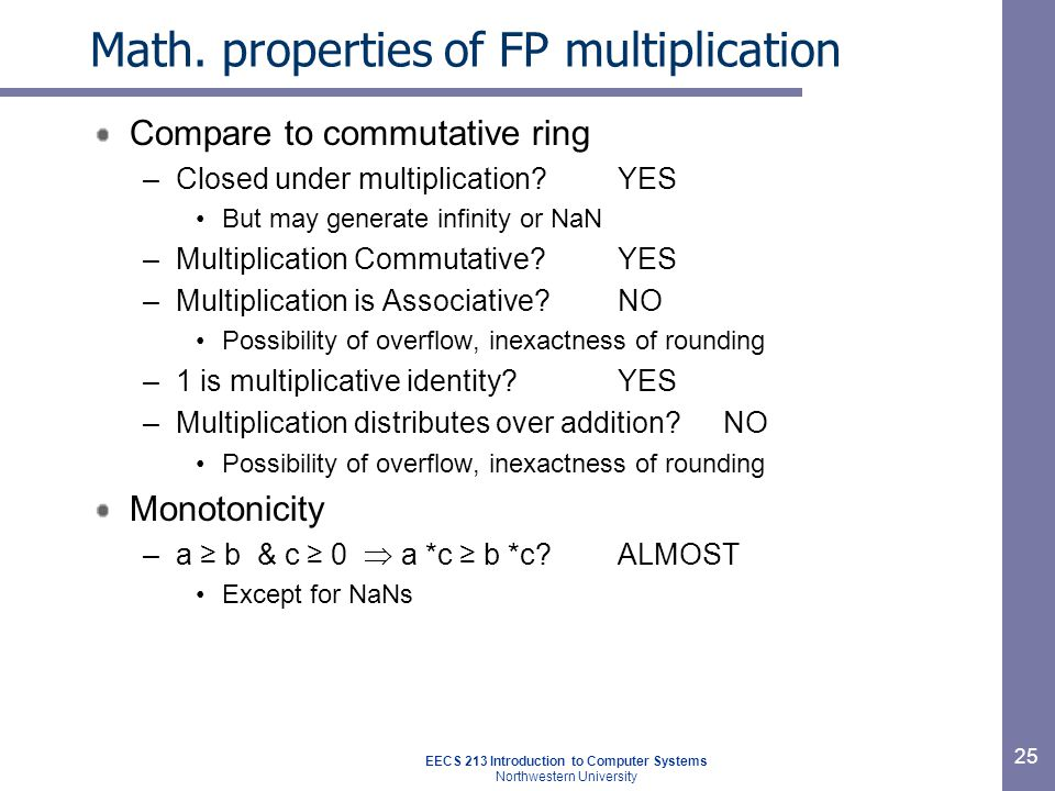 EECS 213 Introduction to Computer Systems Northwestern University 26 Floating point in C C guarantees two levels –floatsingle precision –doubledouble precision Conversions –int → float : maybe rounded –int → double : exact value preserved (double has greater range and higher precision) –float → double : exact value preserved (double has greater range and higher precision) –double → float : may overflow or be rounded –double → int : truncated toward zero (-1.999 → -1) –float → int : truncated toward zero