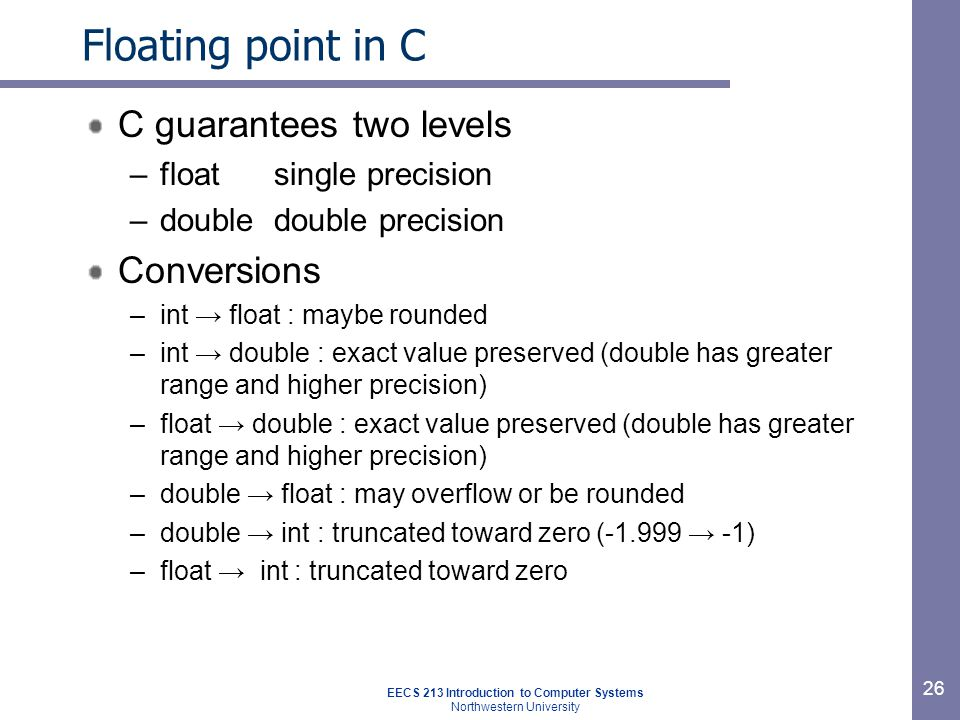 EECS 213 Introduction to Computer Systems Northwestern University 27 Floating point puzzles For each of the following C expressions, either: –Argue that it is true for all argument values –Explain why not true x == (int)(float) x x == (int)(double) x f == (float)(double) f d == (float) d f == -(-f); 2/3 == 2/3.0 d < 0.0  ((d*2) < 0.0) (d+f)-d == f int x = …; float f = …; double d = …; Assume neither d nor f is NaN