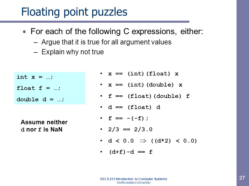 EECS 213 Introduction to Computer Systems Northwestern University 28 Summary IEEE Floating point has clear mathematical properties –Represents numbers of form M X 2E –Not the same as real arithmetic Violates associativity/distributivity Makes life difficult for compilers & serious numerical applications programmers
