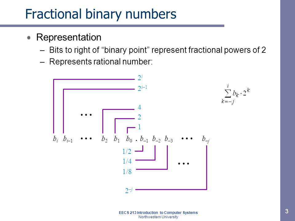 EECS 213 Introduction to Computer Systems Northwestern University 4 Fractional binary number examples ValueRepresentation –5-3/4101.11 2 –2-7/8 10.111 2 –63/64 0.111111 2 Observations –Divide by 2 by shifting right (the point moves to the left) –Multiply by 2 by shifting left (the point moves to the right) –Numbers of form 0.111111… 2 represent those just below 1.0 1/2 + 1/4 + 1/8 + … + 1/2 i + …  1.0 We use notation 1.0 – ε to represent them ????