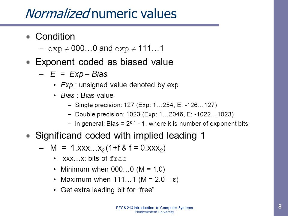 EECS 213 Introduction to Computer Systems Northwestern University 9 Normalized encoding example Value –Float F = 15213.0; –15213 10 = 11101101101101 2 = 1.1101101101101 2 X 2 13 Significand –M = 1.1101101101101 2 –frac = 11011011011010000000000 Exponent –E = 13 –Bias = 127 –exp = 140 =10001100 2 Floating Point Representation: Hex: 4 6 6 D B 4 0 0 Binary: 0100 0110 0110 1101 1011 0100 0000 0000 140: 100 0110 0 15213: 110 1101 1011 01