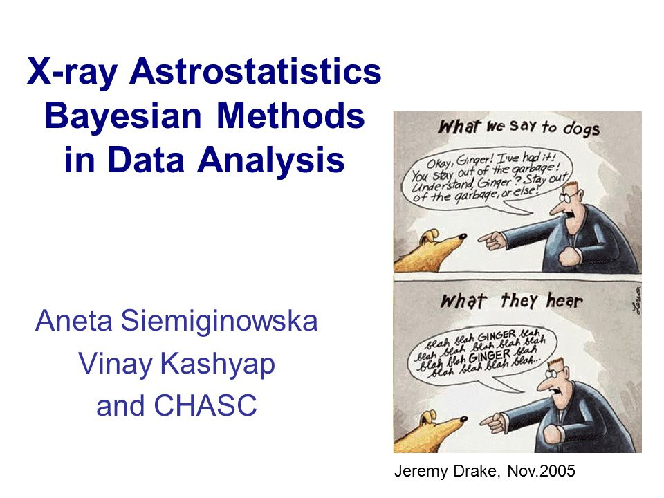 X-ray Astrostatistics Bayesian Methods in Data Analysis Aneta Siemiginowska Vinay Kashyap and CHASC Jeremy Drake, Nov.2005
