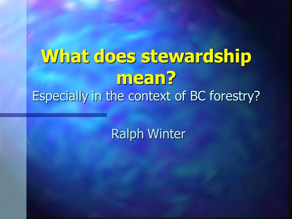 What does stewardship mean? Especially in the context of BC forestry? Ralph Winter