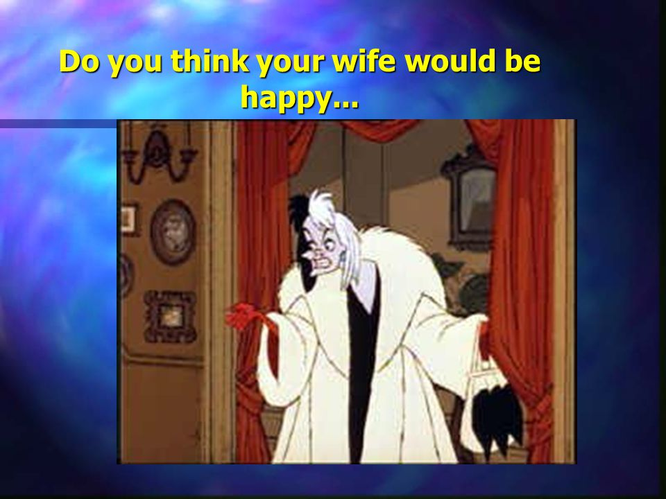 Do you think your wife would be happy...