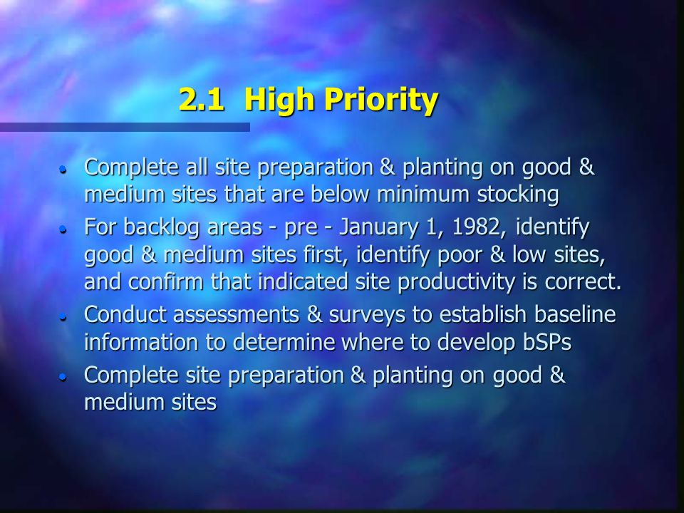 2.1 High Priority  Complete all site preparation & planting on good & medium sites that are below minimum stocking  For backlog areas - pre - January 1, 1982, identify good & medium sites first, identify poor & low sites, and confirm that indicated site productivity is correct.