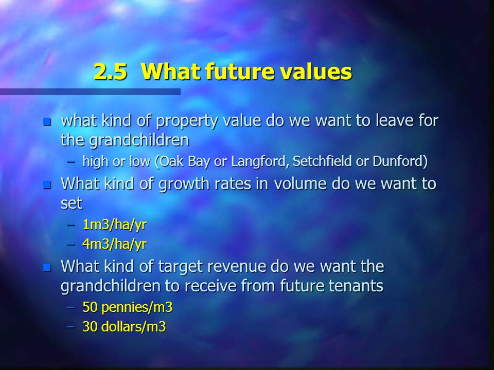2.5 What future values n what kind of property value do we want to leave for the grandchildren –high or low (Oak Bay or Langford, Setchfield or Dunford) n What kind of growth rates in volume do we want to set –1m3/ha/yr –4m3/ha/yr n What kind of target revenue do we want the grandchildren to receive from future tenants –50 pennies/m3 –30 dollars/m3