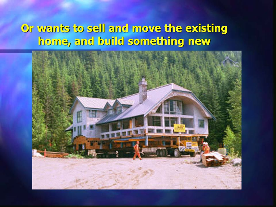 Or wants to sell and move the existing home, and build something new