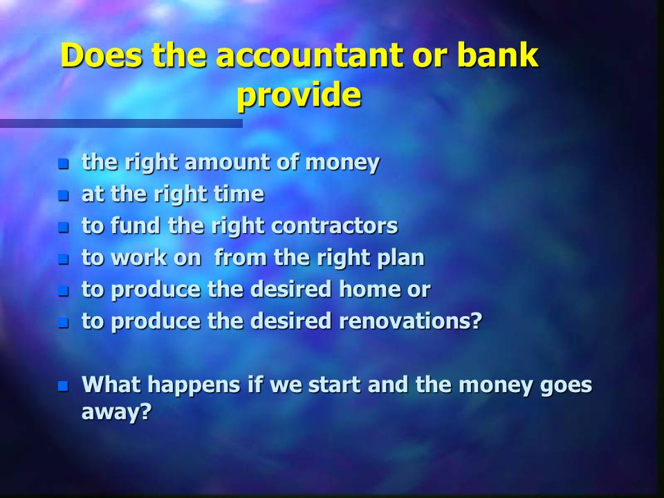 Does the accountant or bank provide n the right amount of money n at the right time n to fund the right contractors n to work on from the right plan n to produce the desired home or n to produce the desired renovations.