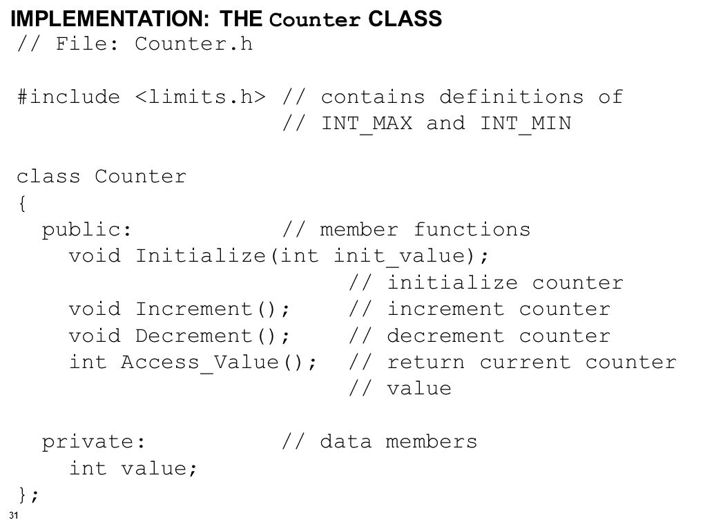 32 void Counter::Initialize(int init_value) // initialize counter { value = init_value; } // Initialize() void Counter::Increment() // increment counter { if (value < INT_MAX) value++; else cerr << Counter overflow.