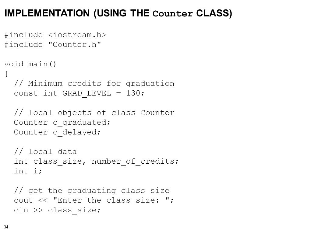 35 // initialize counter values c_graduated.Initialize(0); c_delayed.Initialize(class_size); // use of Increment() and Decrement() for (i = 0; i < class_size; i++) { cout << Please enter the number of validated credits: ; cin >> number_of_credits; if (number_of_credits >= GRAD_LEVEL) { c_graduated.Increment(); c_delayed.Decrement(); } // print results using Access_value() cout << The number of students graduating this semester: << c_graduated.Access_Value() << endl; cout << The number of students delayed this semester: << c_delayed.Access_Value() << endl; return; }
