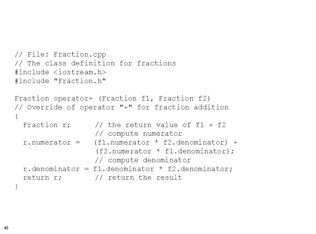 50 Fraction::Fraction(int n, int d) // A Fraction constructor which allows the numerator and // denominator to be specified { numerator = n; denominator = d; }