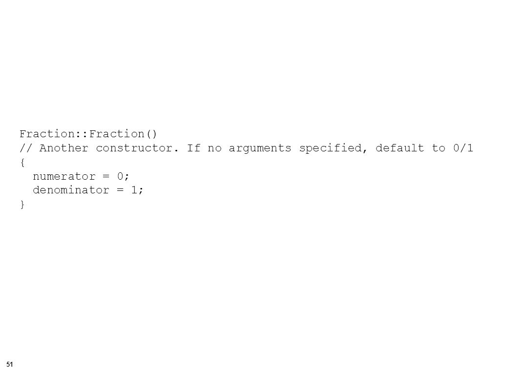 52 void Fraction::Get() // Get a fraction from standard input, in the form // numerator/denominator { char div_sign; // used to consume the / character during input cin >> numerator >> div_sign >> denominator; }