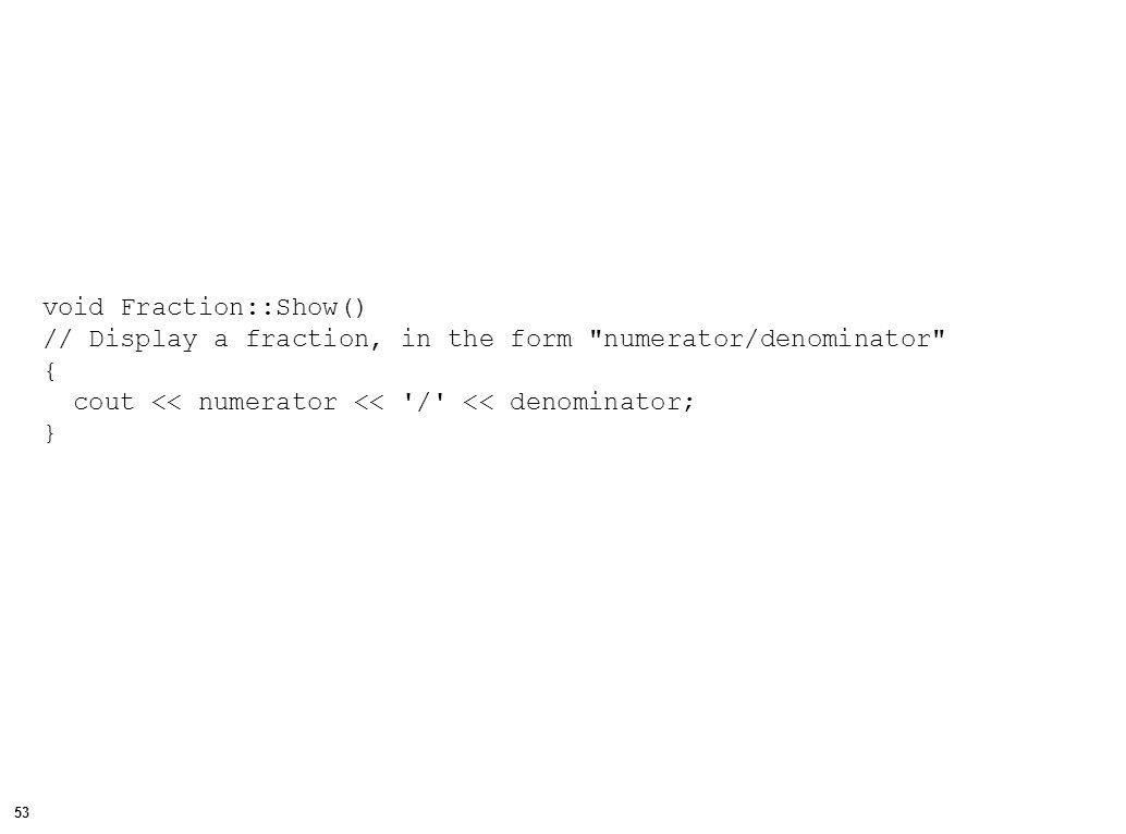 54 double Fraction::Evaluate() // Calculates and returns the decimal value of a fraction { double n = numerator;// convert numerator to float double d = denominator;// convert denominator to float return (n / d);// return float representation }