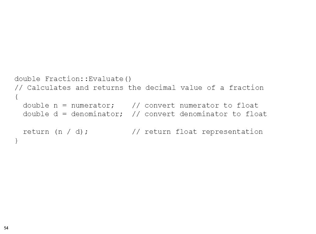 55 // File: TestFraction.cpp // Test the Fraction class #include // for output #include Fraction.h // for Fraction declarations void main() { // Fraction constructors Fraction f1(3, 2), f2(4), f3, f4; // Display the fractions cout << endl << The fraction f1 is ; f1.Show(); cout << endl << The fraction f2 is ; f2.Show(); cout << endl << The fraction f3 is ; f3.Show(); // Get and display a fraction cout << endl << Enter a fraction of your own: ; f3.Get(); cout << endl << You entered ; f3.Show();