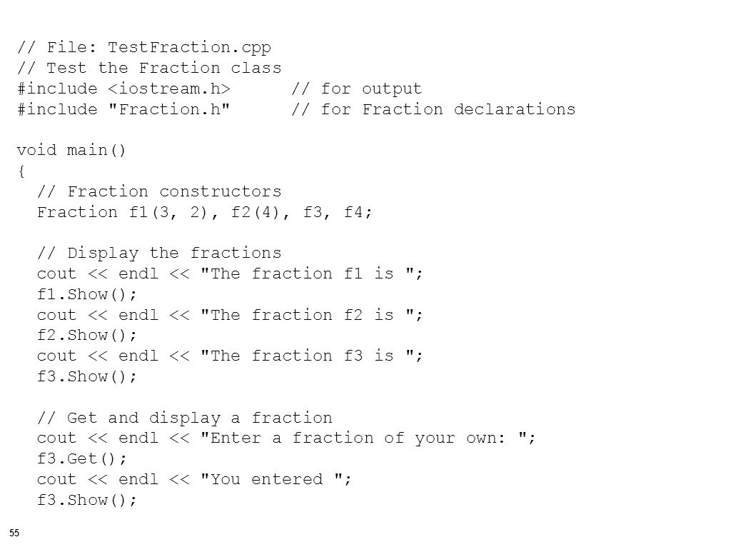 56 // Add two Fractions using the overloaded operator f4 = f1 + f3; // Display the fractions and result cout << endl << endl << The sum of ; f1.Show(); cout << and ; f3.Show(); cout << is ; f4.Show(); // Find and display the floating-point value of the Fraction cout << endl << The value of this fraction is << f4.Evaluate() << endl; }