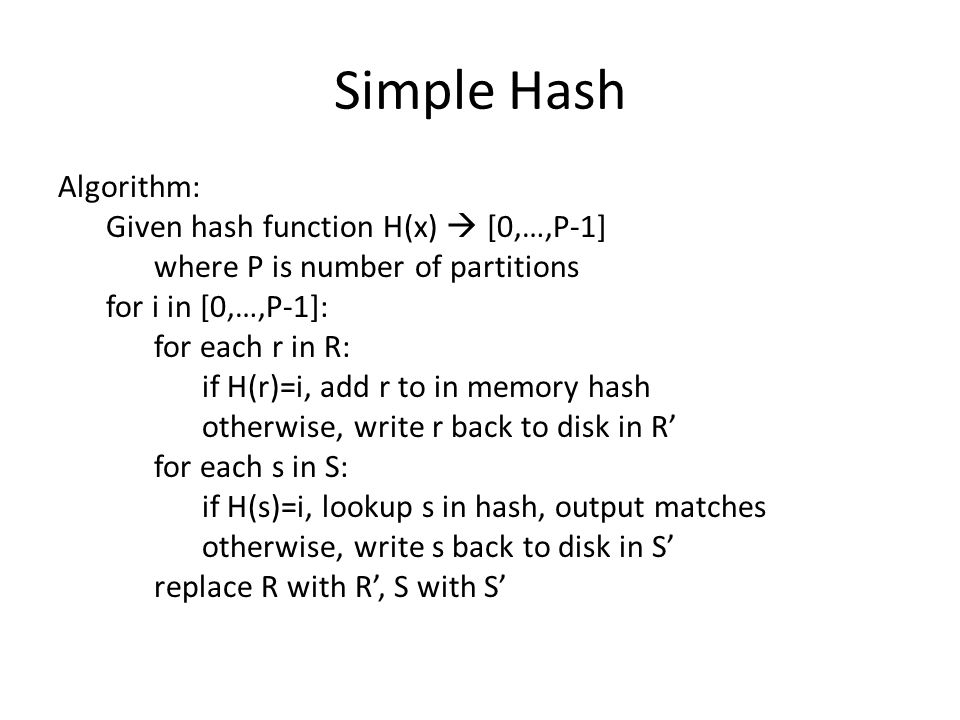 Simple Hash I/O Analysis Suppose P=2, and hash uniformly maps tuples to partitions Read |R| + |S| Write 1/2 (|R| + |S|) Read 1/2 (|R| + |S|) = 2 (|R| + |S|) P=3 Read |R| + |S| Write 2/3 (|R| + |S|) Read 2/3 (|R| + |S|) Write 1/3 (|R| + |S|) Read 1/3 (|R| + |S|) = 3 (|R| + |S|) P=4 |R| + |S| + 2 * (3/4 (|R| + |S|)) + 2 * (2/4 (|R| + |S|)) + 2 * (1/4 (|R| + |S|)) = 4 (|R| + |S|)  P = n ; n * (|R| + |S|) I/Os