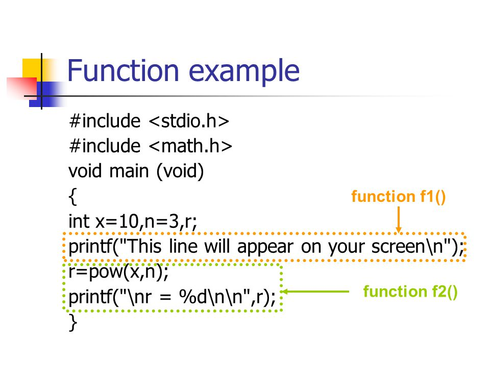 Function example: f1() #include void f1 (void); void main (void) {int x=10,n=3,r; f1(); r=pow(x,n); printf( \nr = %d\n\n ,r); } void f1 (void) { printf( This line will appear on your screen\n ); } no variable values are exchanged between main() and f1()